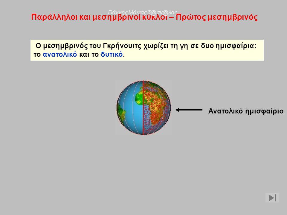Παράλληλοι και μεσημβρινοί κύκλοι – Πρώτος μεσημβρινός Ο μεσημβρινός του Γκρήνουιτς χωρίζει τη γη σε δυο ημισφαίρια: το ανατολικό και το δυτικό. Ανατο