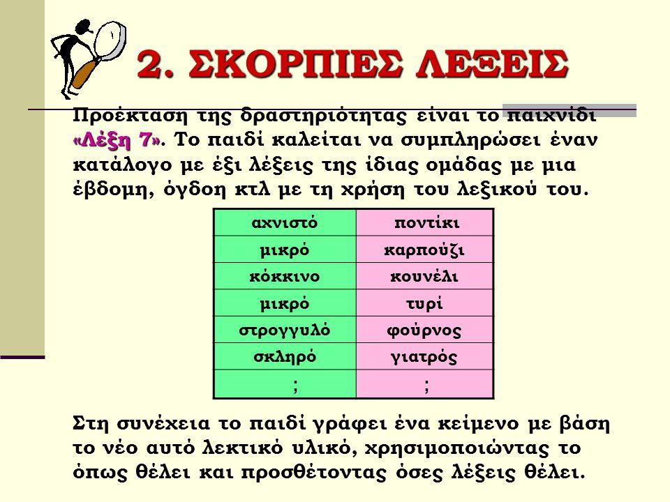 2. ΣΚΟΡΠΙΕΣ ΛΕΞΕΙΣ «Λέξη 7» Προέκταση της δραστηριότητας είναι το παιχνίδι «Λέξη 7». Το παιδί καλείται να συμπληρώσει έναν κατάλογο με έξι λέξεις της
