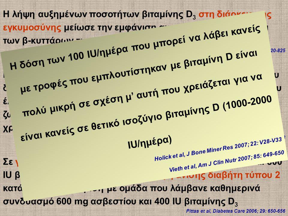 Η λήψη αυξημένων ποσοτήτων βιταμίνης D 3 στη διάρκεια της εγκυμοσύνης μείωσε την εμφάνιση αυτοαντισωμάτων έναντι των β-κυττάρων των νησιδίων Chiu et al, Am J Clin Nutr 2004; 79: 820-825 Η βιταμίνη D 3 χορηγούμενη σε παιδιά μείωσε τη συχνότητα του διαβήτη τύπου 1 κατά 78% (10366 παιδιά από την Φιλανδία που έλαβαν 2000 IU βιταμίνης D 3 /24ωρο κατά το πρώτο έτος της ζωής τους τη 10ετία του ΄60 και παρακολουθήθηκαν για 31 χρόνια) Hypponen et al, Lancet 2001; 358: 1500-1503 Σε γυναίκες η καθημερινή χορήγηση 1200 mg ασβεστίου και 800 IU βιταμίνης D 3 μείωσε τον κίνδυνο εμφάνισης διαβήτη τύπου 2 κατά 33%, σε σύγκριση με ομάδα που λάμβανε καθημερινά συνδυασμό 600 mg ασβεστίου και 400 IU βιταμίνης D 3 Pittas et al, Diabetes Care 2006; 29: 650-656 Η δόση των 100 IU/ημέρα που μπορεί να λάβει κανείς με τροφές που εμπλουτίστηκαν με βιταμίνη D είναι πολύ μικρή σε σχέση μ' αυτή που χρειάζεται για να είναι κανείς σε θετικό ισοζύγιο βιταμίνης D (1000-2000 IU/ημέρα) Holick et al, J Bone Miner Res 2007; 22: V28-V33 Vieth et al, Am J Clin Nutr 2007; 85: 649-650