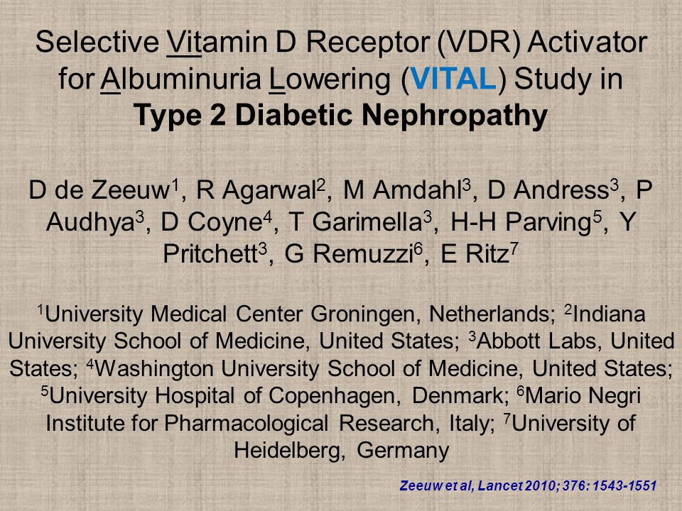 Selective Vitamin D Receptor (VDR) Activator for Albuminuria Lowering (VITAL) Study in Type 2 Diabetic Nephropathy D de Zeeuw 1, R Agarwal 2, M Amdahl 3, D Andress 3, P Audhya 3, D Coyne 4, T Garimella 3, H-H Parving 5, Y Pritchett 3, G Remuzzi 6, E Ritz 7 1 University Medical Center Groningen, Netherlands; 2 Indiana University School of Medicine, United States; 3 Abbott Labs, United States; 4 Washington University School of Medicine, United States; 5 University Hospital of Copenhagen, Denmark; 6 Mario Negri Institute for Pharmacological Research, Italy; 7 University of Heidelberg, Germany Zeeuw et al, Lancet 2010; 376: 1543-1551