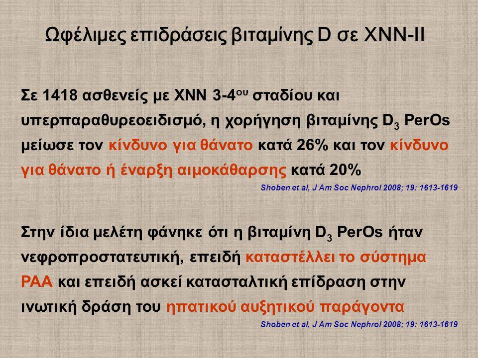 Σε 1418 ασθενείς με ΧΝΝ 3-4 ου σταδίου και υπερπαραθυρεοειδισμό, η χορήγηση βιταμίνης D 3 PerOs μείωσε τον κίνδυνο για θάνατο κατά 26% και τον κίνδυνο για θάνατο ή έναρξη αιμοκάθαρσης κατά 20% Shoben et al, J Am Soc Nephrol 2008; 19: 1613-1619 Στην ίδια μελέτη φάνηκε ότι η βιταμίνη D 3 PerOs ήταν νεφροπροστατευτική, επειδή καταστέλλει το σύστημα ΡΑΑ και επειδή ασκεί κατασταλτική επίδραση στην ινωτική δράση του ηπατικού αυξητικού παράγοντα Shoben et al, J Am Soc Nephrol 2008; 19: 1613-1619 Ωφέλιμες επιδράσεις βιταμίνης D σε ΧΝΝ-ΙΙ