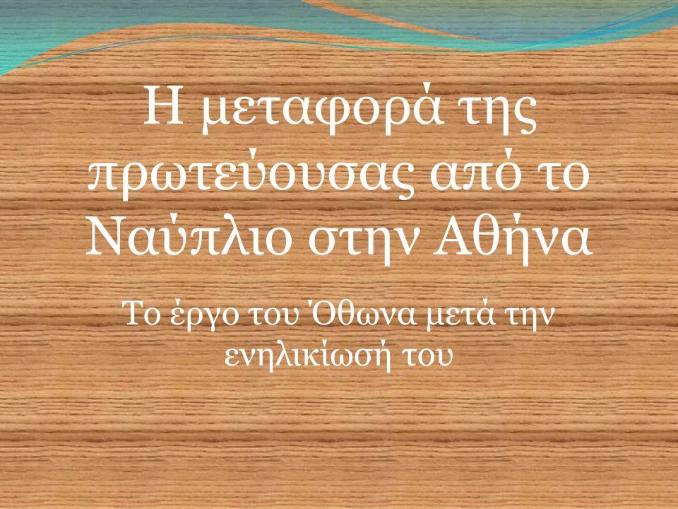Η μεταφορά της πρωτεύουσας από το Ναύπλιο στην Αθήνα Tο έργο του Όθωνα μετά την ενηλικίωσή του