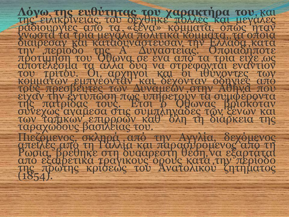 Λόγω της ευθύτητας του χαρακτήρα του και της ειλικρίνειάς του δέχθηκε πολλές και μεγάλες ραδιουργίες από τα «ξένα» κόμματα, όπως ήταν γνωστά τα τρία μεγάλα πολιτικά κόμματα, τα οποία διαίρεσαν και καταδυνάστευσαν την Ελλάδα κατά την περίοδο της Α' Δυναστείας.