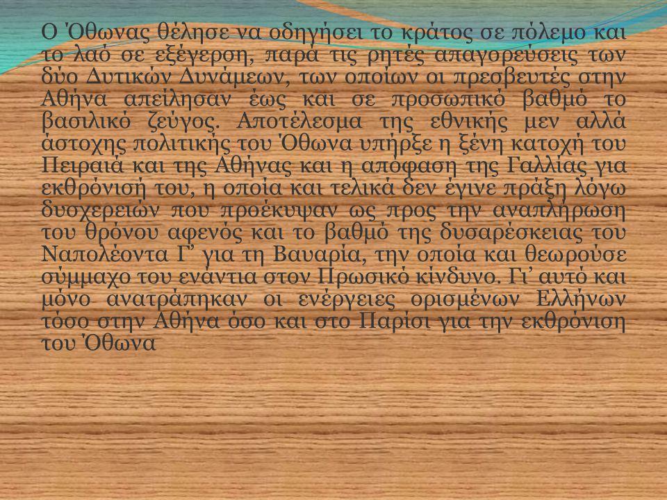 Ο Όθωνας θέλησε να οδηγήσει το κράτος σε πόλεμο και το λαό σε εξέγερση, παρά τις ρητές απαγορεύσεις των δύο Δυτικών Δυνάμεων, των οποίων οι πρεσβευτές στην Αθήνα απείλησαν έως και σε προσωπικό βαθμό το βασιλικό ζεύγος.