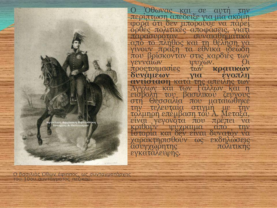 Ο βασιλιάς Όθων έφιππος, ως συνταγματάρχης του 10ου συντάγματος πεζικού. Ο Όθωνας και σε αυτή την περίπτωση απέδειξε για μία ακόμη φορά ότι δεν μπορού
