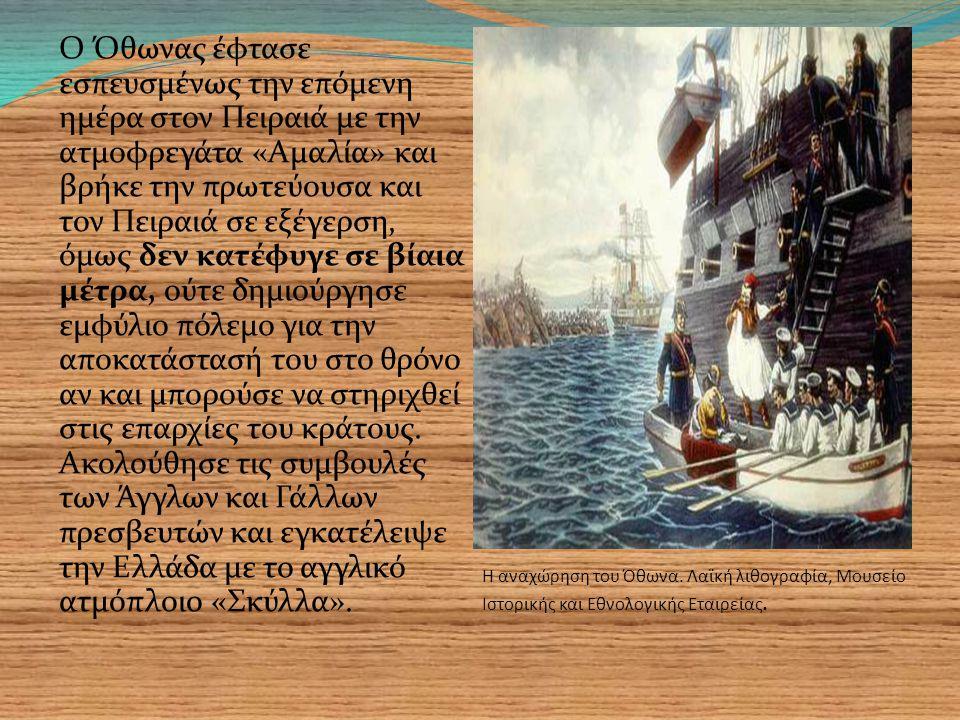 Ο Όθωνας έφτασε εσπευσμένως την επόμενη ημέρα στον Πειραιά με την ατμοφρεγάτα «Αμαλία» και βρήκε την πρωτεύουσα και τον Πειραιά σε εξέγερση, όμως δεν κατέφυγε σε βίαια μέτρα, ούτε δημιούργησε εμφύλιο πόλεμο για την αποκατάστασή του στο θρόνο αν και μπορούσε να στηριχθεί στις επαρχίες του κράτους.