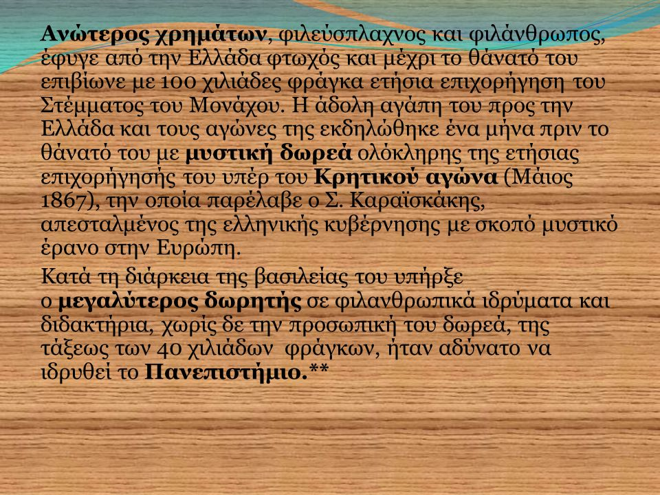 Ανώτερος χρημάτων, φιλεύσπλαχνος και φιλάνθρωπος, έφυγε από την Ελλάδα φτωχός και μέχρι το θάνατό του επιβίωνε με 100 χιλιάδες φράγκα ετήσια επιχορήγηση του Στέμματος του Μονάχου.