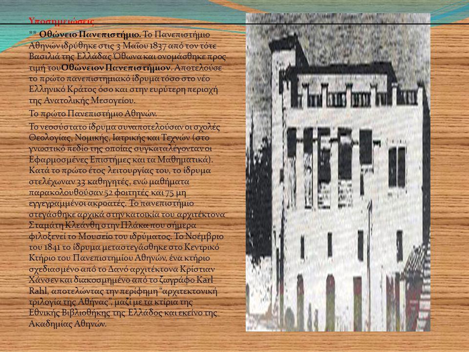 Υποσημειώσεις ** Οθώνειο Πανεπιστήμιο. Το Πανεπιστήμιο Αθηνών ιδρύθηκε στις 3 Μαΐου 1837 από τον τότε Βασιλιά της Ελλάδας Όθωνα και ονομάσθηκε προς τι