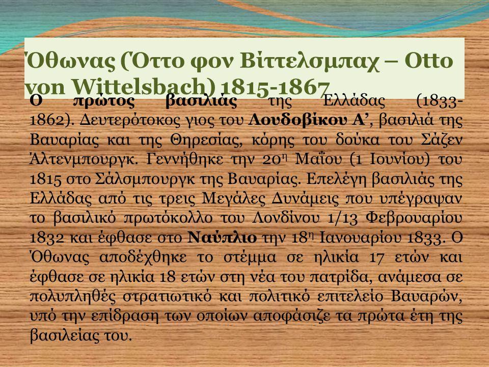 Όθωνας (Όττο φον Βίττελσμπαχ – Otto von Wittelsbach) 1815-1867 Ο πρώτος βασιλιάς της Ελλάδας (1833- 1862). Δευτερότοκος γιος του Λουδοβίκου Α', βασιλι