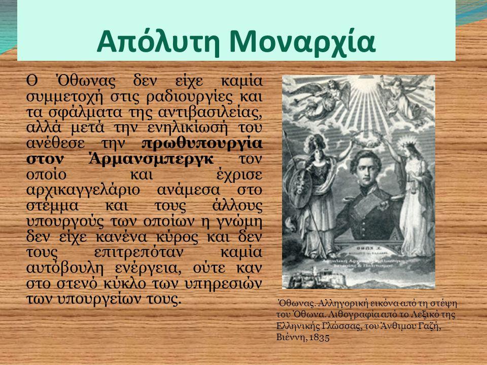 Απόλυτη Μοναρχία Ο Όθωνας δεν είχε καμία συμμετοχή στις ραδιουργίες και τα σφάλματα της αντιβασιλείας, αλλά μετά την ενηλικίωσή του ανέθεσε την πρωθυπουργία στον Άρμανσμπεργκ τον οποίο και έχρισε αρχικαγγελάριο ανάμεσα στο στέμμα και τους άλλους υπουργούς των οποίων η γνώμη δεν είχε κανένα κύρος και δεν τους επιτρεπόταν καμία αυτόβουλη ενέργεια, ούτε καν στο στενό κύκλο των υπηρεσιών των υπουργείων τους.