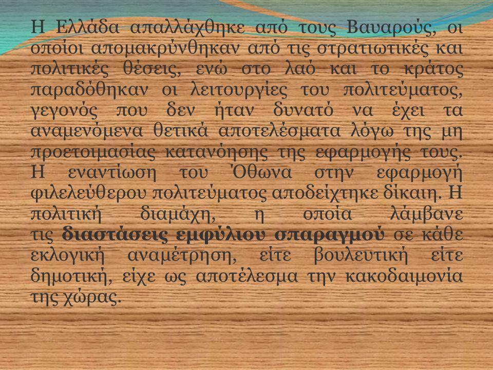 Η Ελλάδα απαλλάχθηκε από τους Βαυαρούς, οι οποίοι απομακρύνθηκαν από τις στρατιωτικές και πολιτικές θέσεις, ενώ στο λαό και το κράτος παραδόθηκαν οι λειτουργίες του πολιτεύματος, γεγονός που δεν ήταν δυνατό να έχει τα αναμενόμενα θετικά αποτελέσματα λόγω της μη προετοιμασίας κατανόησης της εφαρμογής τους.