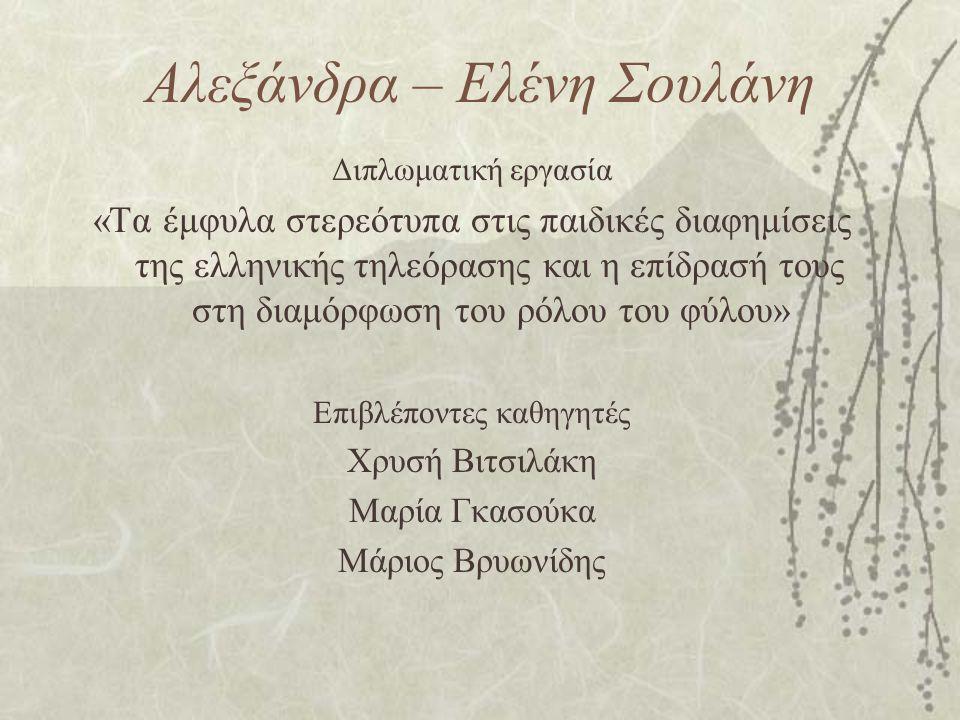 Αλεξάνδρα – Ελένη Σουλάνη Διπλωματική εργασία «Τα έμφυλα στερεότυπα στις παιδικές διαφημίσεις της ελληνικής τηλεόρασης και η επίδρασή τους στη διαμόρφ