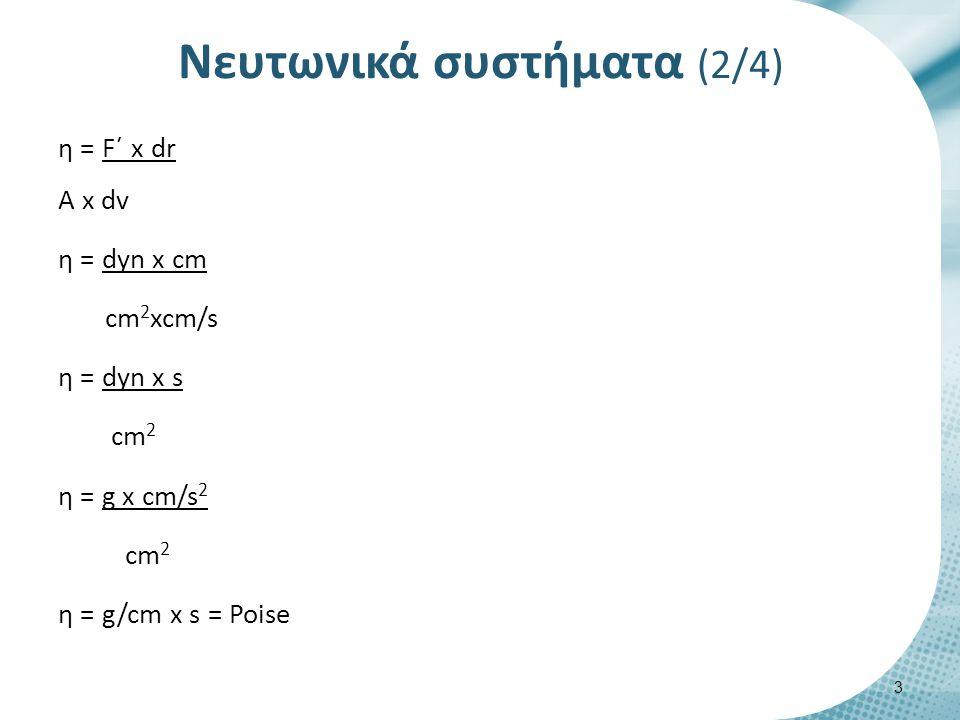 Νευτωνικά συστήματα (2/4) η = F΄ x dr A x dv η = dyn x cm cm 2 xcm/s η = dyn x s cm 2 η = g x cm/s 2 cm 2 η = g/cm x s = Poise 3