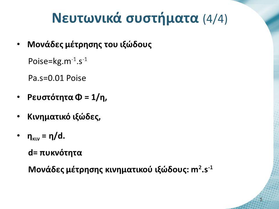 Νευτωνικά συστήματα (4/4) Μονάδες μέτρησης του ιξώδους Poise=kg.m -1.s -1 Pa.s=0.01 Poise Ρευστότητα Φ = 1/η, Κινηματικό ιξώδες, η κιν = η/d. d= πυκνό