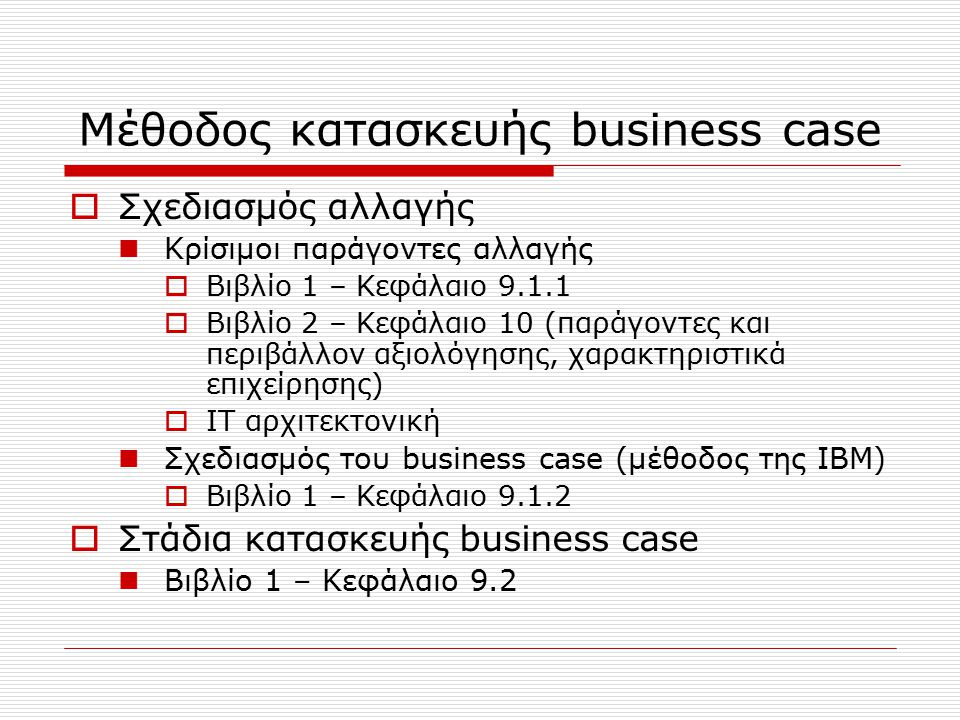 Μέθοδος κατασκευής business case  Σχεδιασμός αλλαγής Κρίσιμοι παράγοντες αλλαγής  Βιβλίο 1 – Κεφάλαιο 9.1.1  Βιβλίο 2 – Κεφάλαιο 10 (παράγοντες και