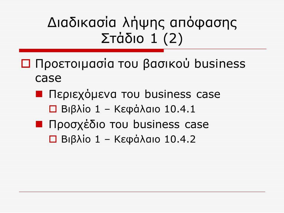 Διαδικασία λήψης απόφασης Στάδιο 1 (2)  Προετοιμασία του βασικού business case Περιεχόμενα του business case  Βιβλίο 1 – Κεφάλαιο 10.4.1 Προσχέδιο τ