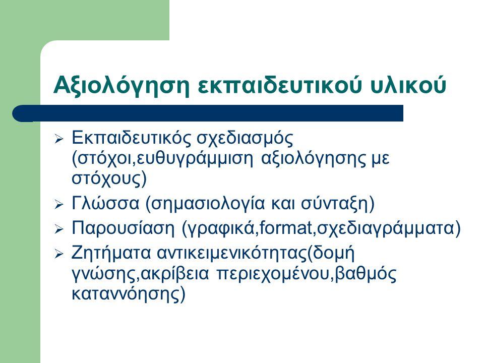 Αξιολόγηση εκπαιδευτικού υλικού  Εκπαιδευτικός σχεδιασμός (στόχοι,ευθυγράμμιση αξιολόγησης με στόχους)  Γλώσσα (σημασιολογία και σύνταξη)  Παρουσίαση (γραφικά,format,σχεδιαγράμματα)  Ζητήματα αντικειμενικότητας(δομή γνώσης,ακρίβεια περιεχομένου,βαθμός καταννόησης)