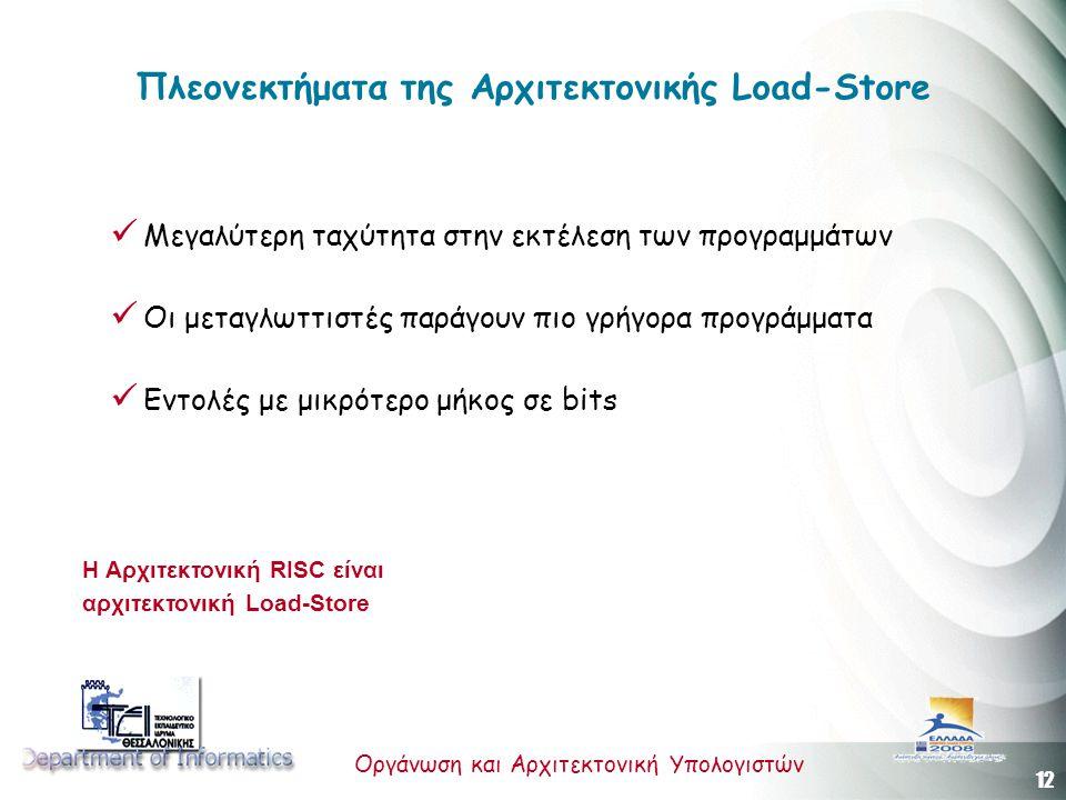 12 Οργάνωση και Αρχιτεκτονική Υπολογιστών Πλεονεκτήματα της Αρχιτεκτονικής Load-Store Μεγαλύτερη ταχύτητα στην εκτέλεση των προγραμμάτων Οι μεταγλωττιστές παράγουν πιο γρήγορα προγράμματα Εντολές με μικρότερο μήκος σε bits H Αρχιτεκτονική RISC είναι αρχιτεκτονική Load-Store