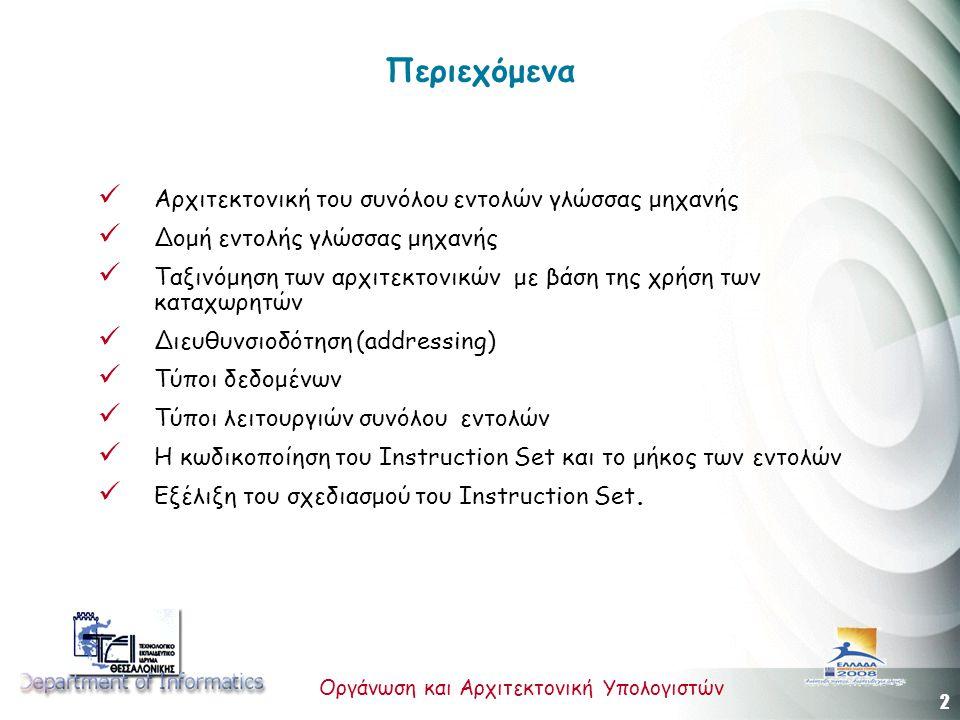 2 Οργάνωση και Αρχιτεκτονική Υπολογιστών Περιεχόμενα Αρχιτεκτονική του συνόλου εντολών γλώσσας μηχανής Δομή εντολής γλώσσας μηχανής Ταξινόμηση των αρχιτεκτονικών με βάση της χρήση των καταχωρητών Διευθυνσιοδότηση (addressing) Τύποι δεδομένων Τύποι λειτουργιών συνόλου εντολών Η κωδικοποίηση του Instruction Set και το μήκος των εντολών Εξέλιξη του σχεδιασμού του Instruction Set.