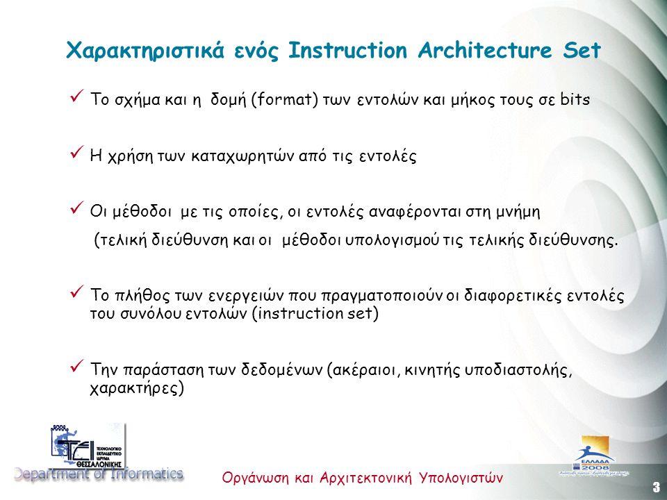 3 Οργάνωση και Αρχιτεκτονική Υπολογιστών Χαρακτηριστικά ενός Instruction Architecture Set Tο σχήμα και η δομή (format) των εντολών και μήκος τους σε bits H χρήση των καταχωρητών από τις εντολές Οι μέθοδοι με τις οποίες, οι εντολές αναφέρονται στη μνήμη (τελική διεύθυνση και οι μέθοδοι υπολογισμού τις τελικής διεύθυνσης.