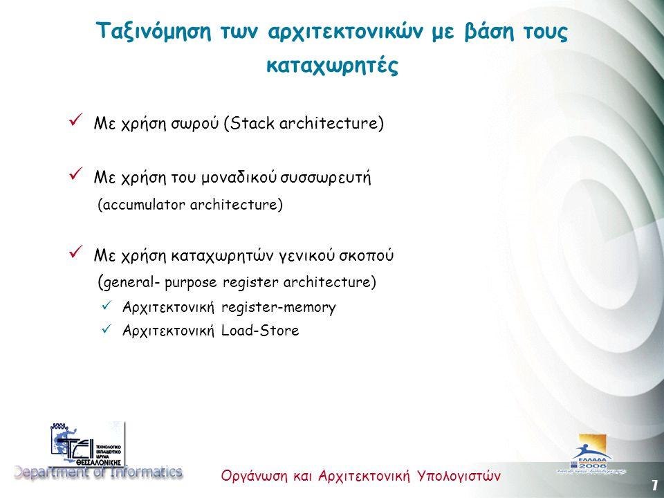 7 Οργάνωση και Αρχιτεκτονική Υπολογιστών Ταξινόμηση των αρχιτεκτονικών με βάση τους καταχωρητές Με χρήση σωρού (Stack architecture) Με χρήση του μοναδικού συσσωρευτή (accumulator architecture) Με χρήση καταχωρητών γενικού σκοπού ( general- purpose register architecture) Αρχιτεκτονική register-memory Αρχιτεκτονική Load-Store