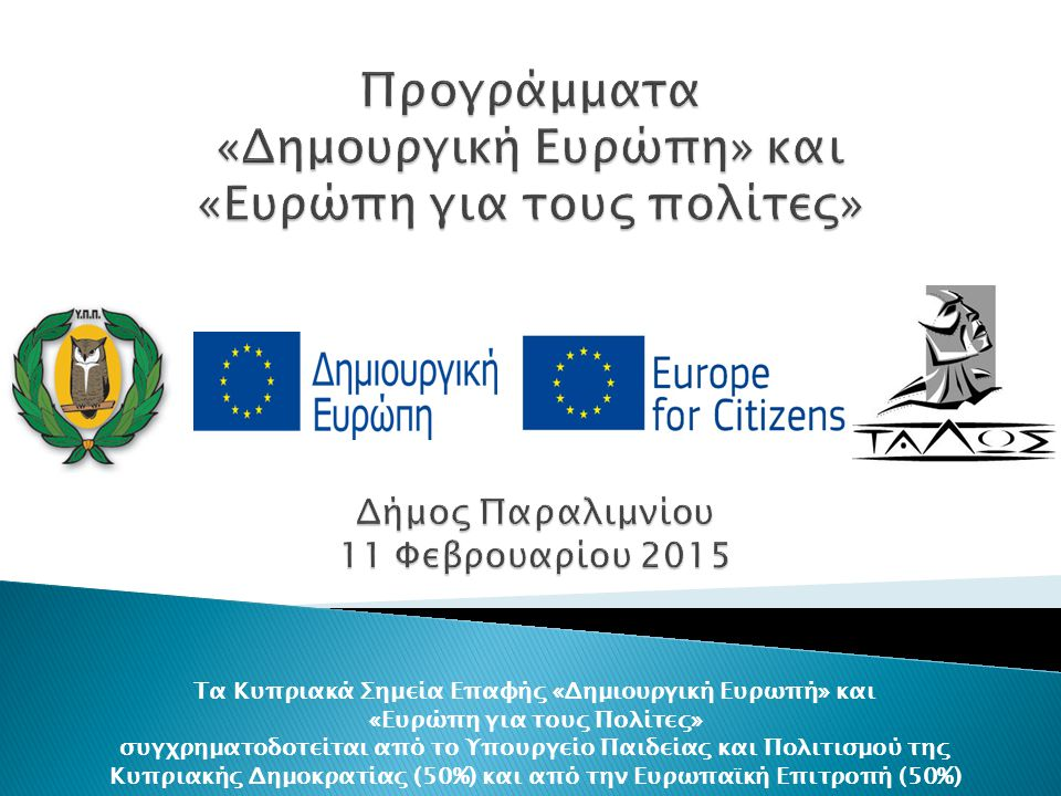 Τα Κυπριακά Σημεία Επαφής «Δημιουργική Ευρωπή» και «Ευρώπη για τους Πολίτες» συγχρηματοδοτείται από το Υπουργείο Παιδείας και Πολιτισμού της Κυπριακής Δημοκρατίας (50%) και από την Ευρωπαϊκή Επιτροπή (50%)