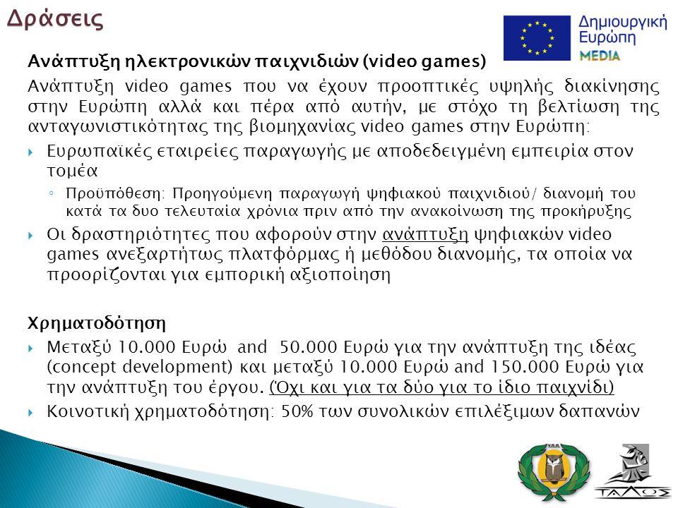 Ανάπτυξη ηλεκτρονικών παιχνιδιών (video games) Ανάπτυξη video games που να έχουν προοπτικές υψηλής διακίνησης στην Ευρώπη αλλά και πέρα από αυτήν, με στόχο τη βελτίωση της ανταγωνιστικότητας της βιομηχανίας video games στην Ευρώπη:  Ευρωπαϊκές εταιρείες παραγωγής με αποδεδειγμένη εμπειρία στον τομέα ◦ Προϋπόθεση: Προηγούμενη παραγωγή ψηφιακού παιχνιδιού/ διανομή του κατά τα δυο τελευταία χρόνια πριν από την ανακοίνωση της προκήρυξης  Οι δραστηριότητες που αφορούν στην ανάπτυξη ψηφιακών video games ανεξαρτήτως πλατφόρμας ή μεθόδου διανομής, τα οποία να προορίζονται για εμπορική αξιοποίηση Χρηματοδότηση  Μεταξύ 10.000 Ευρώ and 50.000 Ευρώ για την ανάπτυξη της ιδέας (concept development) και μεταξύ 10.000 Ευρώ and 150.000 Ευρώ για την ανάπτυξη του έργου.