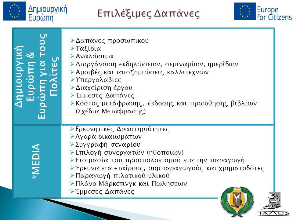 Δημιουργική Ευρώπη & Ευρώπη για τους Πολίτες *MEDIA  Δαπάνες προσωπικού  Ταξίδια  Αναλώσιμα  Διοργάνωση εκδηλώσεων, σεμιναρίων, ημερίδων  Αμοιβές και αποζημιώσεις καλλιτεχνών  Υπεργολαβίες  Διαχείριση έργου  Έμμεσες Δαπάνες  Κόστος μετάφρασης, έκδοσης και προώθησης βιβλίων (Σχέδια Μετάφρασης)  Ερευνητικές Δραστηριότητες  Αγορά δικαιωμάτων  Συγγραφή σεναρίου  Επιλογή συνεργατών (ηθοποιών)  Ετοιμασία του προϋπολογισμού για την παραγωγή  Έρευνα για εταίρους, συμπαραγωγούς και χρηματοδότες  Παραγωγή πιλοτικού υλικού  Πλάνο Μάρκετινγκ και Πωλήσεων  Έμμεσες Δαπάνες