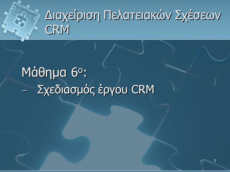 1 Διαχείριση Πελατειακών Σχέσεων CRM Μάθημα 6 ο : − Σχεδιασμός έργου CRM Μάθημα 6 ο : − Σχεδιασμός έργου CRM