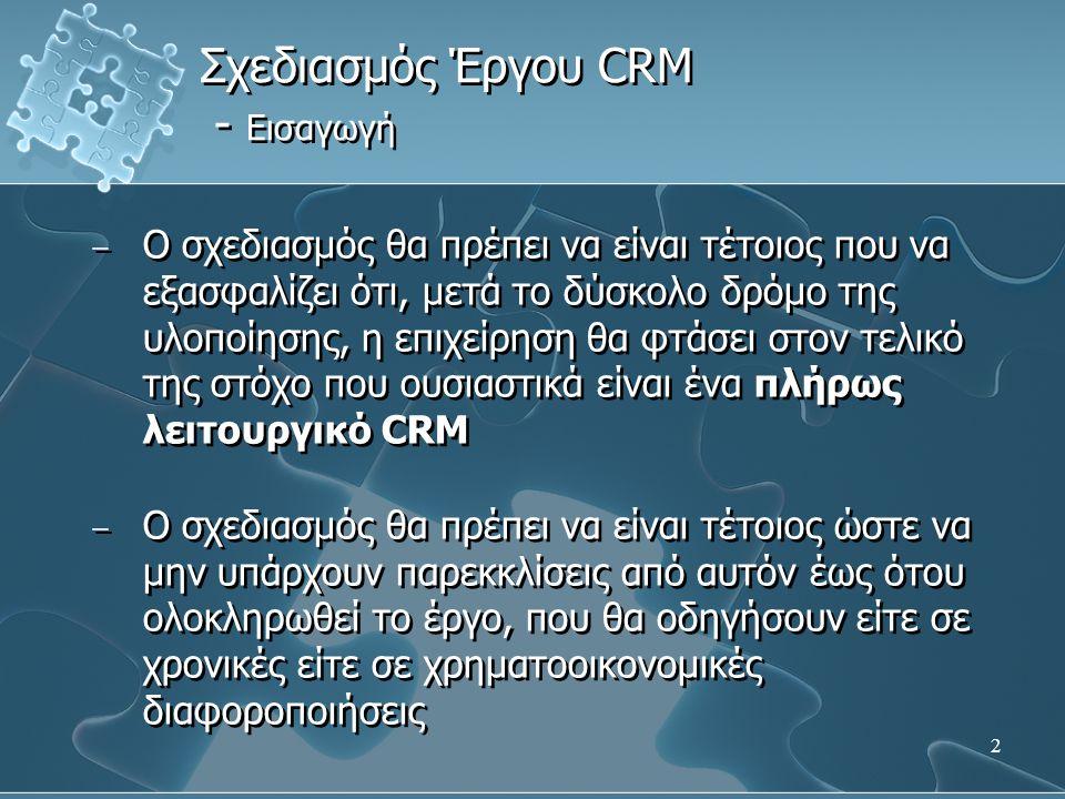 2 − Ο σχεδιασμός θα πρέπει να είναι τέτοιος που να εξασφαλίζει ότι, μετά το δύσκολο δρόμο της υλοποίησης, η επιχείρηση θα φτάσει στον τελικό της στόχο που ουσιαστικά είναι ένα πλήρως λειτουργικό CRM − Ο σχεδιασμός θα πρέπει να είναι τέτοιος ώστε να μην υπάρχουν παρεκκλίσεις από αυτόν έως ότου ολοκληρωθεί το έργο, που θα οδηγήσουν είτε σε χρονικές είτε σε χρηματοοικονομικές διαφοροποιήσεις − Ο σχεδιασμός θα πρέπει να είναι τέτοιος που να εξασφαλίζει ότι, μετά το δύσκολο δρόμο της υλοποίησης, η επιχείρηση θα φτάσει στον τελικό της στόχο που ουσιαστικά είναι ένα πλήρως λειτουργικό CRM − Ο σχεδιασμός θα πρέπει να είναι τέτοιος ώστε να μην υπάρχουν παρεκκλίσεις από αυτόν έως ότου ολοκληρωθεί το έργο, που θα οδηγήσουν είτε σε χρονικές είτε σε χρηματοοικονομικές διαφοροποιήσεις Σχεδιασμός Έργου CRM - Εισαγωγή