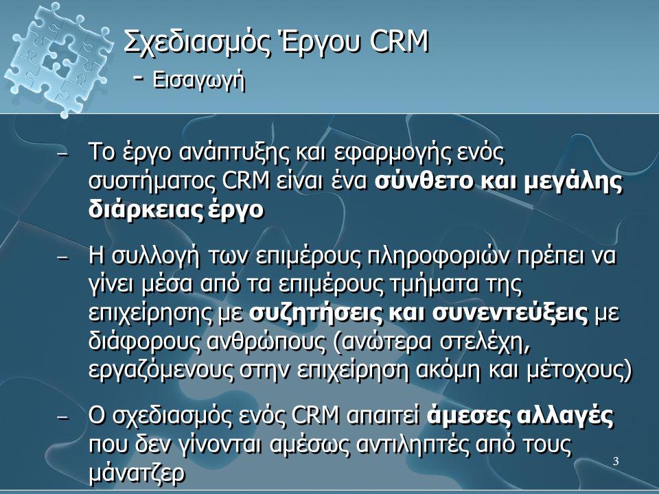 3 − Το έργο ανάπτυξης και εφαρμογής ενός συστήματος CRM είναι ένα σύνθετο και μεγάλης διάρκειας έργο − Η συλλογή των επιμέρους πληροφοριών πρέπει να γίνει μέσα από τα επιμέρους τμήματα της επιχείρησης με συζητήσεις και συνεντεύξεις με διάφορους ανθρώπους (ανώτερα στελέχη, εργαζόμενους στην επιχείρηση ακόμη και μέτοχους) − Ο σχεδιασμός ενός CRM απαιτεί άμεσες αλλαγές που δεν γίνονται αμέσως αντιληπτές από τους μάνατζερ − Το έργο ανάπτυξης και εφαρμογής ενός συστήματος CRM είναι ένα σύνθετο και μεγάλης διάρκειας έργο − Η συλλογή των επιμέρους πληροφοριών πρέπει να γίνει μέσα από τα επιμέρους τμήματα της επιχείρησης με συζητήσεις και συνεντεύξεις με διάφορους ανθρώπους (ανώτερα στελέχη, εργαζόμενους στην επιχείρηση ακόμη και μέτοχους) − Ο σχεδιασμός ενός CRM απαιτεί άμεσες αλλαγές που δεν γίνονται αμέσως αντιληπτές από τους μάνατζερ Σχεδιασμός Έργου CRM - Εισαγωγή