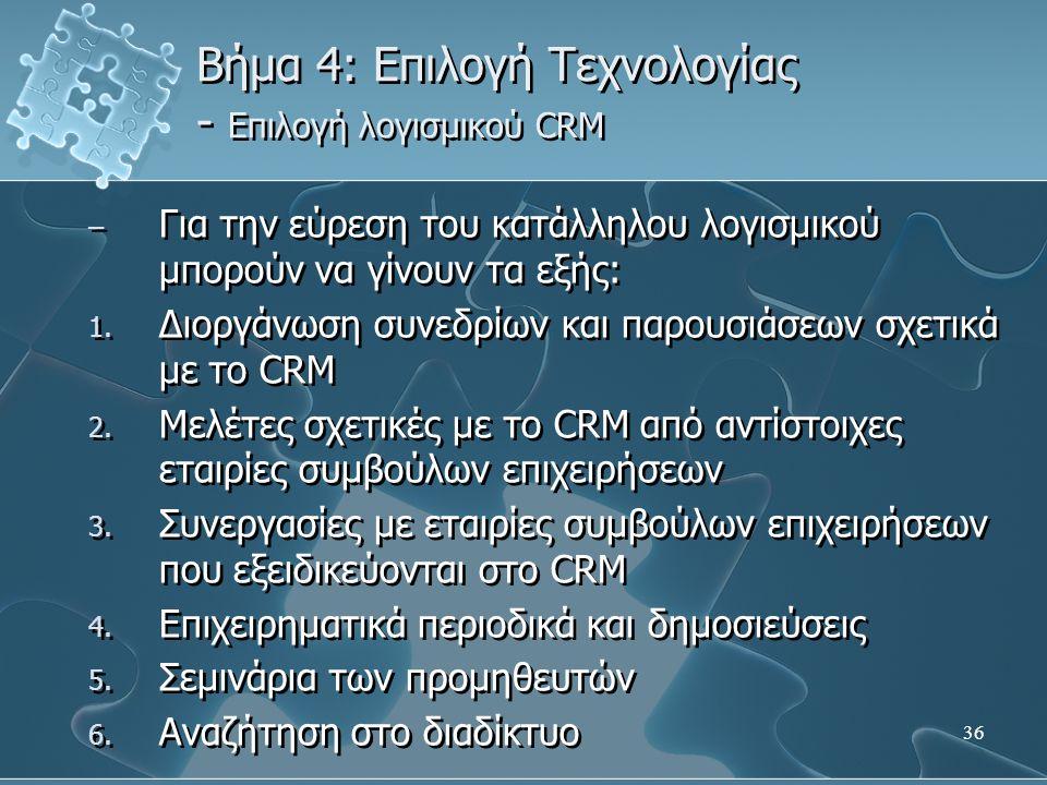 36 Βήμα 4: Επιλογή Τεχνολογίας - Επιλογή λογισμικού CRM – Για την εύρεση του κατάλληλου λογισμικού μπορούν να γίνουν τα εξής: 1.
