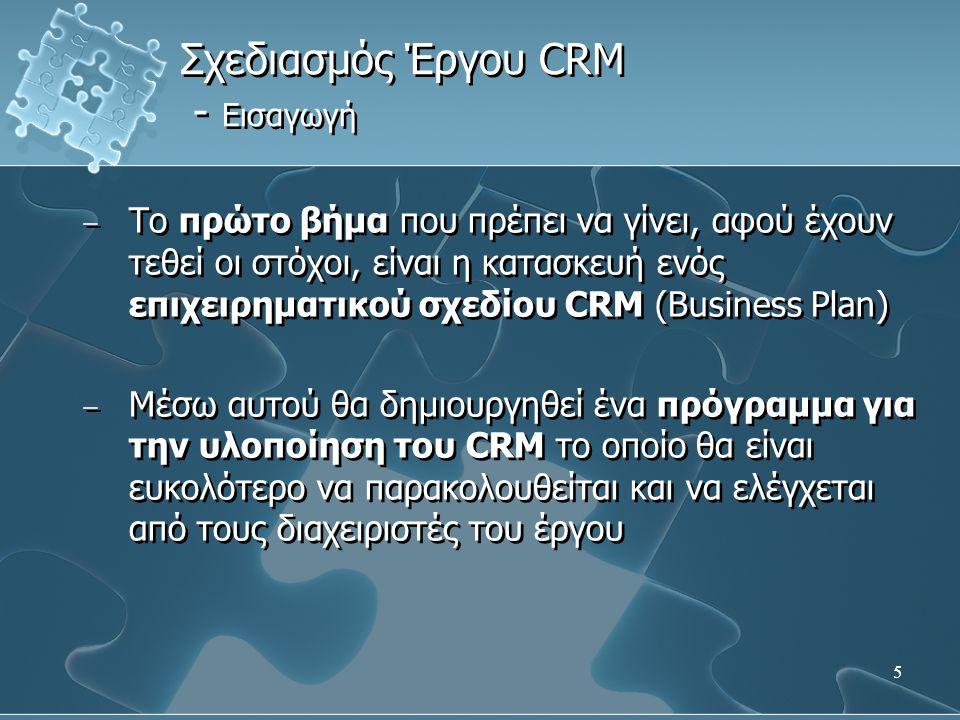 5 − Το πρώτο βήμα που πρέπει να γίνει, αφού έχουν τεθεί οι στόχοι, είναι η κατασκευή ενός επιχειρηματικού σχεδίου CRM (Business Plan) − Μέσω αυτού θα δημιουργηθεί ένα πρόγραμμα για την υλοποίηση του CRM το οποίο θα είναι ευκολότερο να παρακολουθείται και να ελέγχεται από τους διαχειριστές του έργου − Το πρώτο βήμα που πρέπει να γίνει, αφού έχουν τεθεί οι στόχοι, είναι η κατασκευή ενός επιχειρηματικού σχεδίου CRM (Business Plan) − Μέσω αυτού θα δημιουργηθεί ένα πρόγραμμα για την υλοποίηση του CRM το οποίο θα είναι ευκολότερο να παρακολουθείται και να ελέγχεται από τους διαχειριστές του έργου Σχεδιασμός Έργου CRM - Εισαγωγή