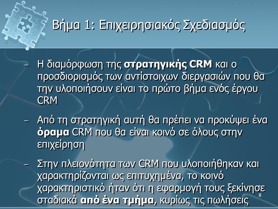 8 − Η διαμόρφωση της στρατηγικής CRM και ο προσδιορισμός των αντίστοιχων διεργασιών που θα την υλοποιήσουν είναι το πρώτο βήμα ενός έργου CRM − Από τη στρατηγική αυτή θα πρέπει να προκύψει ένα όραμα CRM που θα είναι κοινό σε όλους στην επιχείρηση − Στην πλειονότητα των CRM που υλοποιήθηκαν και χαρακτηρίζονται ως επιτυχημένα, το κοινό χαρακτηριστικό ήταν ότι η εφαρμογή τους ξεκίνησε σταδιακά από ένα τμήμα, κυρίως τις πωλήσεις − Η διαμόρφωση της στρατηγικής CRM και ο προσδιορισμός των αντίστοιχων διεργασιών που θα την υλοποιήσουν είναι το πρώτο βήμα ενός έργου CRM − Από τη στρατηγική αυτή θα πρέπει να προκύψει ένα όραμα CRM που θα είναι κοινό σε όλους στην επιχείρηση − Στην πλειονότητα των CRM που υλοποιήθηκαν και χαρακτηρίζονται ως επιτυχημένα, το κοινό χαρακτηριστικό ήταν ότι η εφαρμογή τους ξεκίνησε σταδιακά από ένα τμήμα, κυρίως τις πωλήσεις Βήμα 1: Επιχειρησιακός Σχεδιασμός
