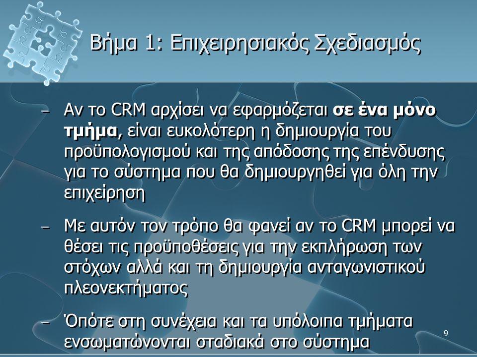 9 − Αν το CRM αρχίσει να εφαρμόζεται σε ένα μόνο τμήμα, είναι ευκολότερη η δημιουργία του προϋπολογισμού και της απόδοσης της επένδυσης για το σύστημα που θα δημιουργηθεί για όλη την επιχείρηση − Με αυτόν τον τρόπο θα φανεί αν το CRM μπορεί να θέσει τις προϋποθέσεις για την εκπλήρωση των στόχων αλλά και τη δημιουργία ανταγωνιστικού πλεονεκτήματος − Όπότε στη συνέχεια και τα υπόλοιπα τμήματα ενσωματώνονται σταδιακά στο σύστημα − Αν το CRM αρχίσει να εφαρμόζεται σε ένα μόνο τμήμα, είναι ευκολότερη η δημιουργία του προϋπολογισμού και της απόδοσης της επένδυσης για το σύστημα που θα δημιουργηθεί για όλη την επιχείρηση − Με αυτόν τον τρόπο θα φανεί αν το CRM μπορεί να θέσει τις προϋποθέσεις για την εκπλήρωση των στόχων αλλά και τη δημιουργία ανταγωνιστικού πλεονεκτήματος − Όπότε στη συνέχεια και τα υπόλοιπα τμήματα ενσωματώνονται σταδιακά στο σύστημα Βήμα 1: Επιχειρησιακός Σχεδιασμός