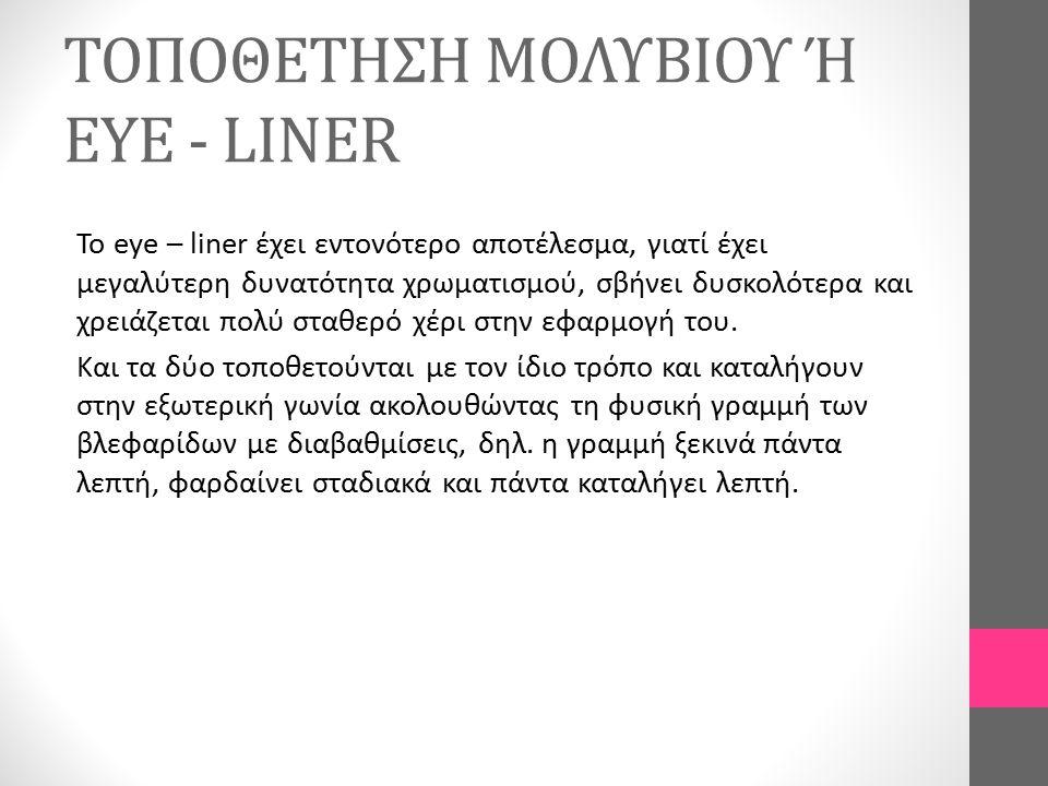ΤΟΠΟΘΕΤΗΣΗ ΜΟΛΥΒΙΟΥ Ή EYE - LINER Το eye – liner έχει εντονότερο αποτέλεσμα, γιατί έχει μεγαλύτερη δυνατότητα χρωματισμού, σβήνει δυσκολότερα και χρει