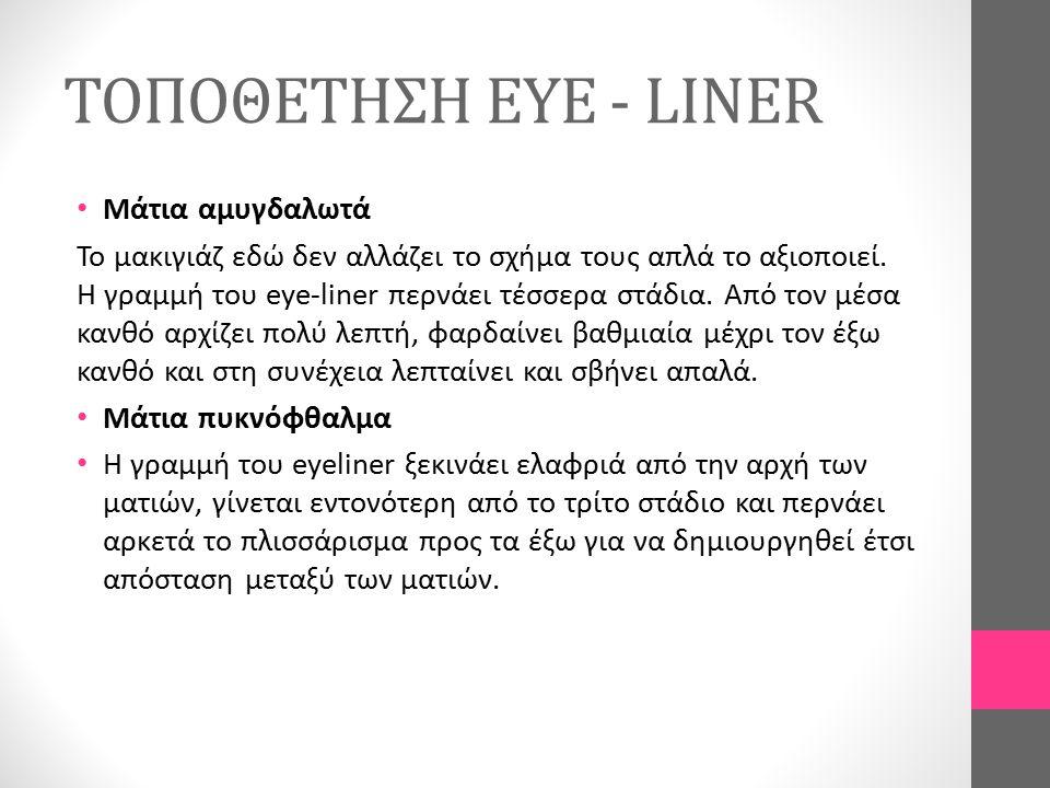 ΤΟΠΟΘΕΤΗΣΗ EYE - LINER Μάτια αραιόφθαλμα Η γραμμή προχωράει αρκετά κάτω από το μέσα κανθό και μικραίνει έτσι η μεγάλη απόσταση που έχουν τα μάτια μεταξύ τους.