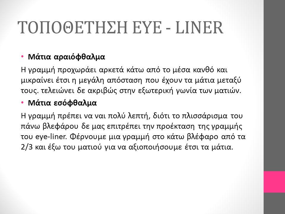 ΤΟΠΟΘΕΤΗΣΗ EYE - LINER Μάτια αραιόφθαλμα Η γραμμή προχωράει αρκετά κάτω από το μέσα κανθό και μικραίνει έτσι η μεγάλη απόσταση που έχουν τα μάτια μετα