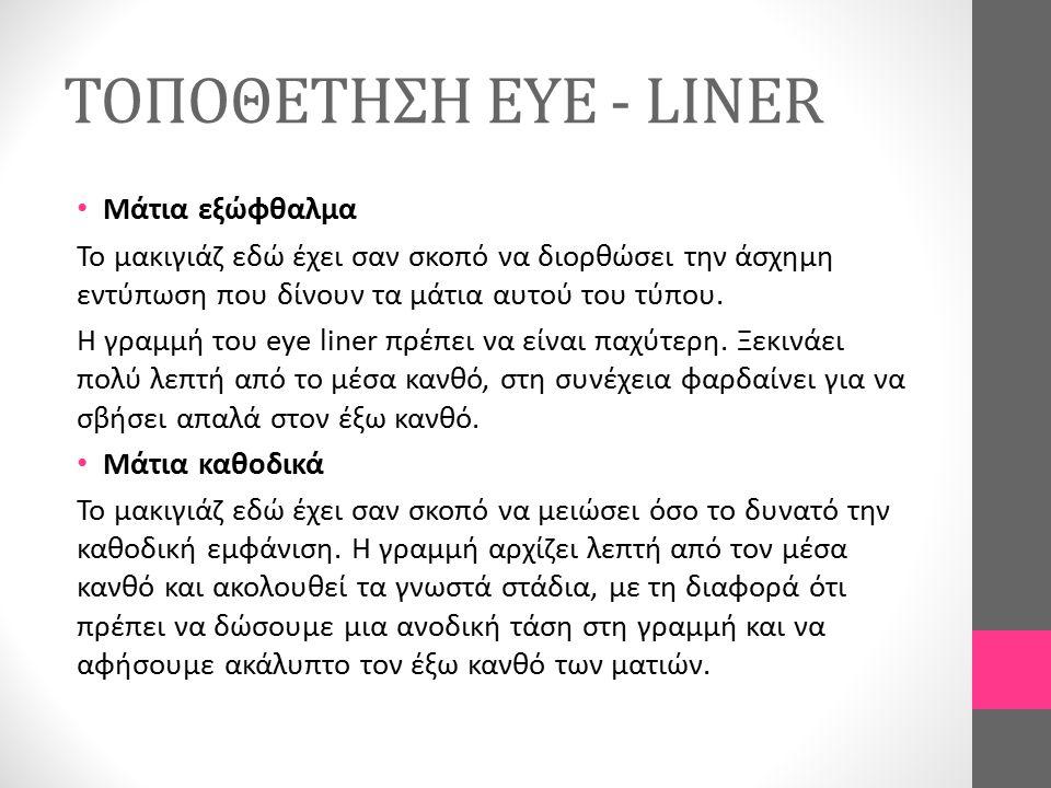 ΤΟΠΟΘΕΤΗΣΗ EYE - LINER Μάτια εξώφθαλμα Το μακιγιάζ εδώ έχει σαν σκοπό να διορθώσει την άσχημη εντύπωση που δίνουν τα μάτια αυτού του τύπου. Η γραμμή τ