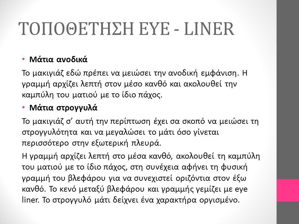 ΤΟΠΟΘΕΤΗΣΗ EYE - LINER Μάτια ανοδικά Το μακιγιάζ εδώ πρέπει να μειώσει την ανοδική εμφάνιση. Η γραμμή αρχίζει λεπτή στον μέσο κανθό και ακολουθεί την