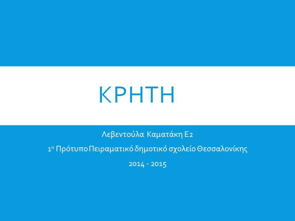 ΚΡΗΤΗ Λεβεντούλα Καματάκη Ε2 1 ο Πρότυπο Πειραματικό δημοτικό σχολείο Θεσσαλονίκης 2014 - 2015