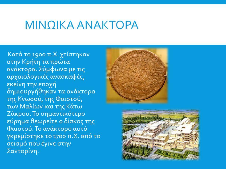 ΜΙΝΩΙΚΑ ΑΝΑΚΤΟΡΑ Κατά το 1900 π.Χ. χτίστηκαν στην Κρήτη τα πρώτα ανάκτορα. Σύμφωνα με τις αρχαιολογικές ανασκαφές, εκείνη την εποχή δημιουργήθηκαν τα