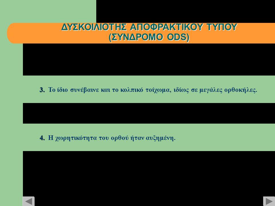 ΔΥΣΚΟΙΛΙΟΤΗΣ ΑΠΟΦΡΑΚΤΙΚΟΥ ΤΥΠΟΥ (ΣΥΝΔΡΟΜΟ ODS) 3. 3. Το ίδιο συνέβαινε και το κολπικό τοίχωμα, ιδίως σε μεγάλες ορθοκήλες. 4. 4. Η χωρητικότητα του ορ