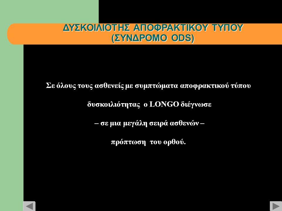 ΔΥΣΚΟΙΛΙΟΤΗΣ ΑΠΟΦΡΑΚΤΙΚΟΥ ΤΥΠΟΥ (ΣΥΝΔΡΟΜΟ ODS) Σε όλους τους ασθενείς με συμπτώματα αποφρακτικού τύπου δυσκοιλιότητας ο LONGO διέγνωσε – σε μια μεγάλη