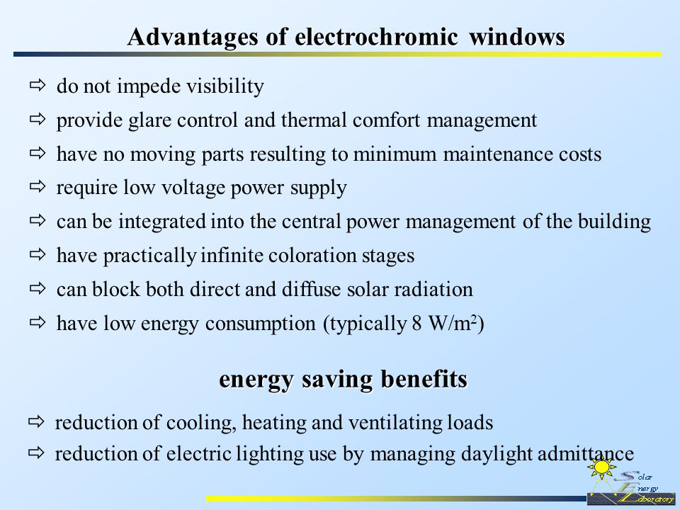Advantages of electrochromic windows  reduction of cooling, heating and ventilating loads  reduction of electric lighting use by managing daylight admittance  do not impede visibility  provide glare control and thermal comfort management  have no moving parts resulting to minimum maintenance costs  require low voltage power supply  can be integrated into the central power management of the building  have practically infinite coloration stages  can block both direct and diffuse solar radiation  have low energy consumption (typically 8 W/m 2 ) energy saving benefits energy saving benefits