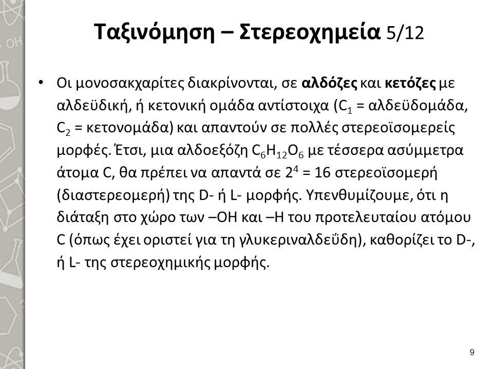 Ταξινόμηση – Στερεοχημεία 5/12 Οι μονοσακχαρίτες διακρίνονται, σε αλδόζες και κετόζες με αλδεϋδική, ή κετονική ομάδα αντίστοιχα (C 1 = αλδεϋδομάδα, C