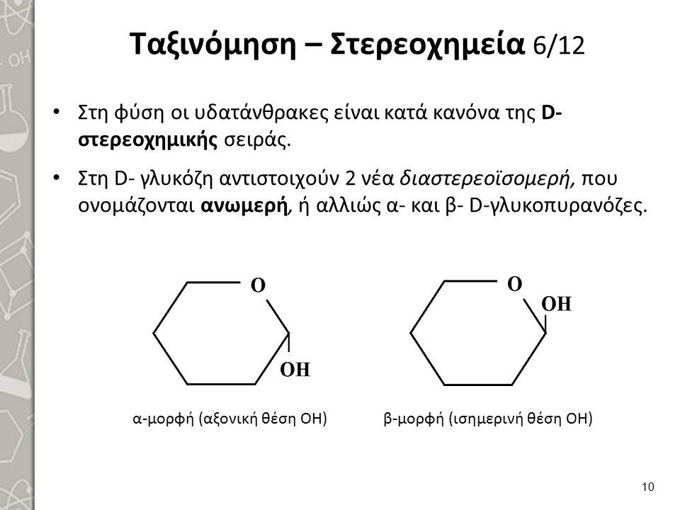 Ταξινόμηση – Στερεοχημεία 6/12 Στη φύση οι υδατάνθρακες είναι κατά κανόνα της D- στερεοχημικής σειράς. Στη D- γλυκόζη αντιστοιχούν 2 νέα διαστερεοϊσομ