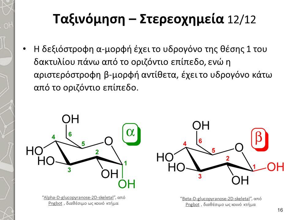 Ταξινόμηση – Στερεοχημεία 12/12 Η δεξιόστροφη α-μορφή έχει το υδρογόνο της θέσης 1 του δακτυλίου πάνω από το οριζόντιο επίπεδο, ενώ η αριστερόστροφη β