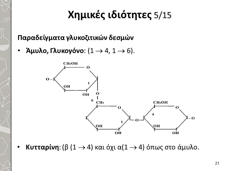 Χημικές ιδιότητες 5/15 Παραδείγματα γλυκοζιτικών δεσμών Άμυλο, Γλυκογόνο: (1  4, 1  6). 21 Κυτταρίνη: (β (1  4) και όχι α(1  4) όπως στο άμυλο.