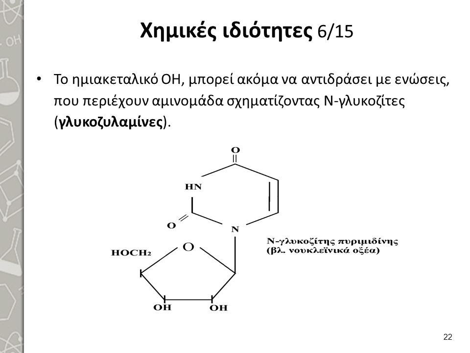 Χημικές ιδιότητες 6/15 Το ημιακεταλικό ΟΗ, μπορεί ακόμα να αντιδράσει με ενώσεις, που περιέχουν αμινομάδα σχηματίζοντας Ν-γλυκοζίτες (γλυκοζυλαμίνες).